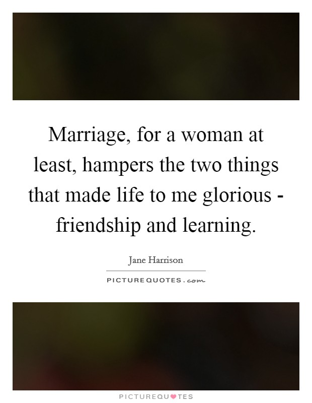 Marriage, for a woman at least, hampers the two things that made life to me glorious - friendship and learning Picture Quote #1