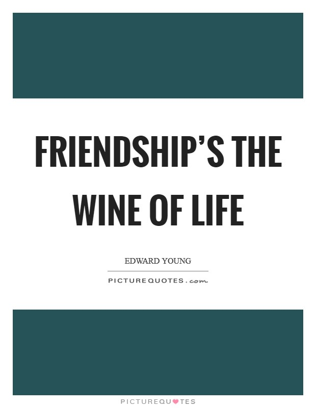 Friendship's the wine of life Picture Quote #1