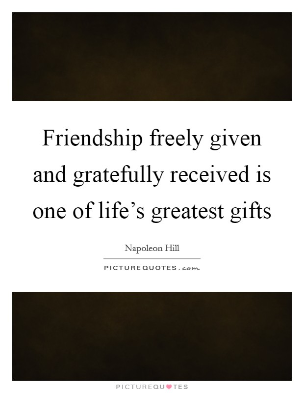 lifes greatest gifts A life without friends would be lonely there would be no one there to lean on when times get rough and no one to share things with this is why i believe friends are some of life's greatest gifts.