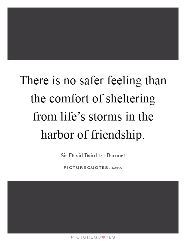 There is no safer feeling than the comfort of sheltering from life's storms in the harbor of friendship Picture Quote #1