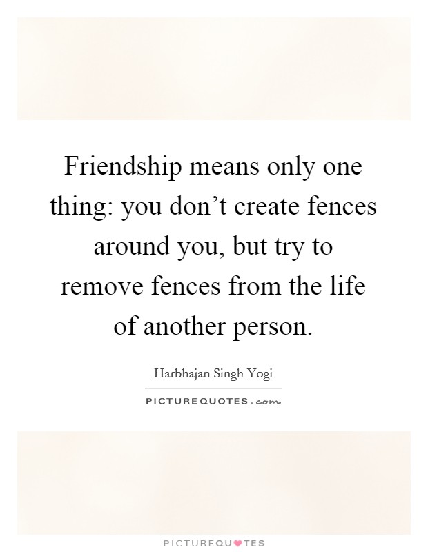 Friendship means only one thing: you don't create fences around you, but try to remove fences from the life of another person Picture Quote #1