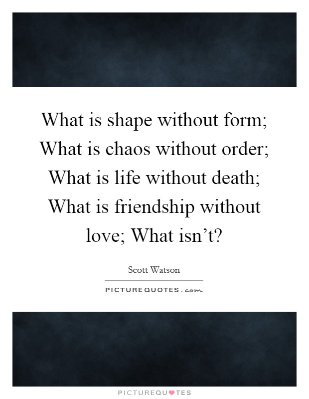 What is shape without form; What is chaos without order; What is life without death; What is friendship without love; What isn't? Picture Quote #1