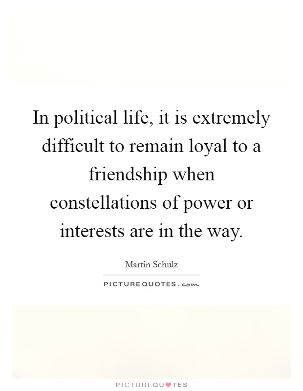 In political life, it is extremely difficult to remain loyal to a friendship when constellations of power or interests are in the way. Picture Quote #1