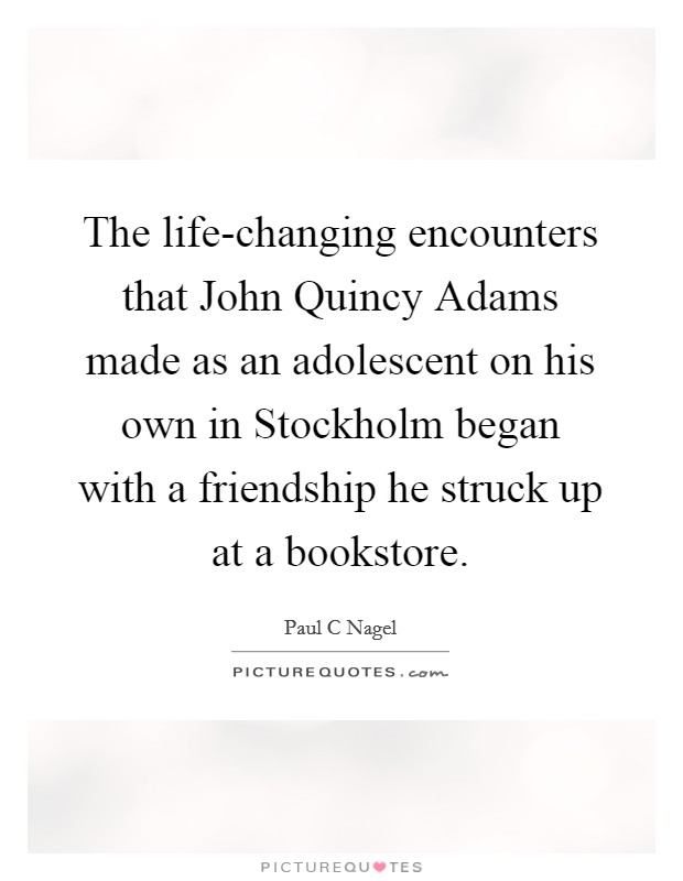 The life-changing encounters that John Quincy Adams made as an adolescent on his own in Stockholm began with a friendship he struck up at a bookstore Picture Quote #1