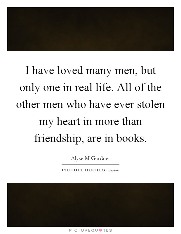 I have loved many men, but only one in real life. All of the other men who have ever stolen my heart in more than friendship, are in books Picture Quote #1