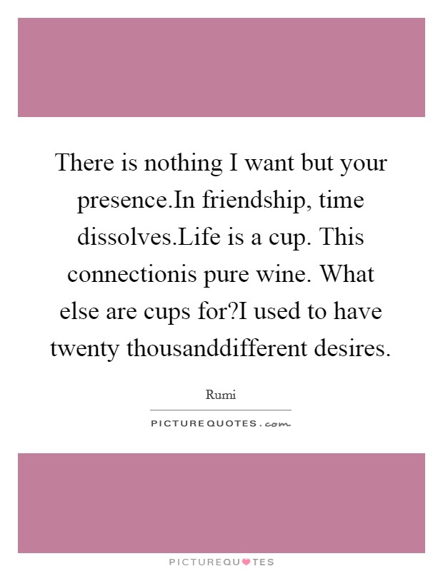 There is nothing I want but your presence.In friendship, time dissolves.Life is a cup. This connectionis pure wine. What else are cups for?I used to have twenty thousanddifferent desires Picture Quote #1
