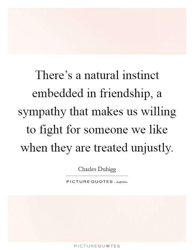There's a natural instinct embedded in friendship, a sympathy that makes us willing to fight for someone we like when they are treated unjustly Picture Quote #1