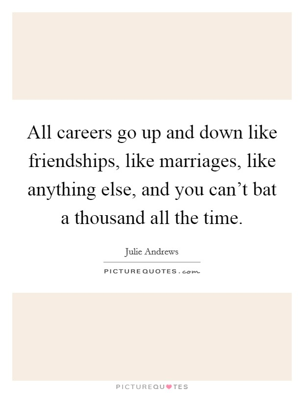 All careers go up and down like friendships, like marriages, like anything else, and you can't bat a thousand all the time Picture Quote #1