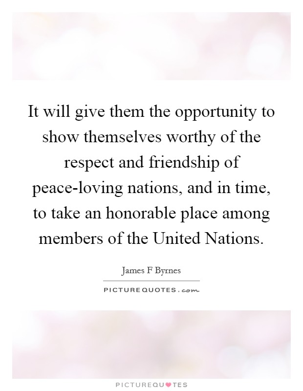 It will give them the opportunity to show themselves worthy of the respect and friendship of peace-loving nations, and in time, to take an honorable place among members of the United Nations Picture Quote #1