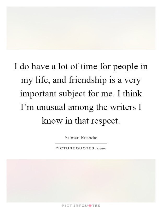 I do have a lot of time for people in my life, and friendship is a very important subject for me. I think I'm unusual among the writers I know in that respect Picture Quote #1