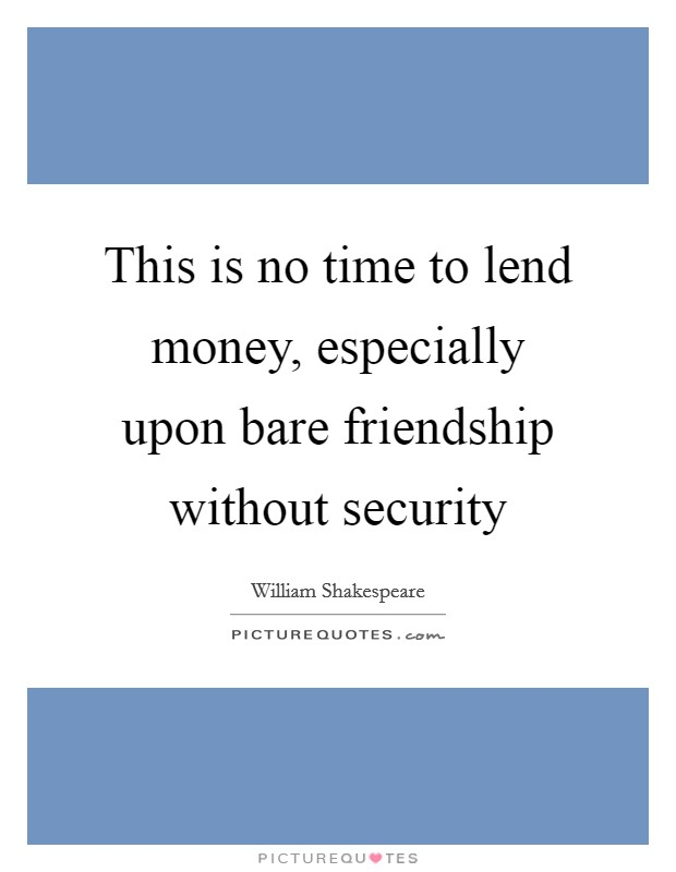 This is no time to lend money, especially upon bare friendship without security Picture Quote #1