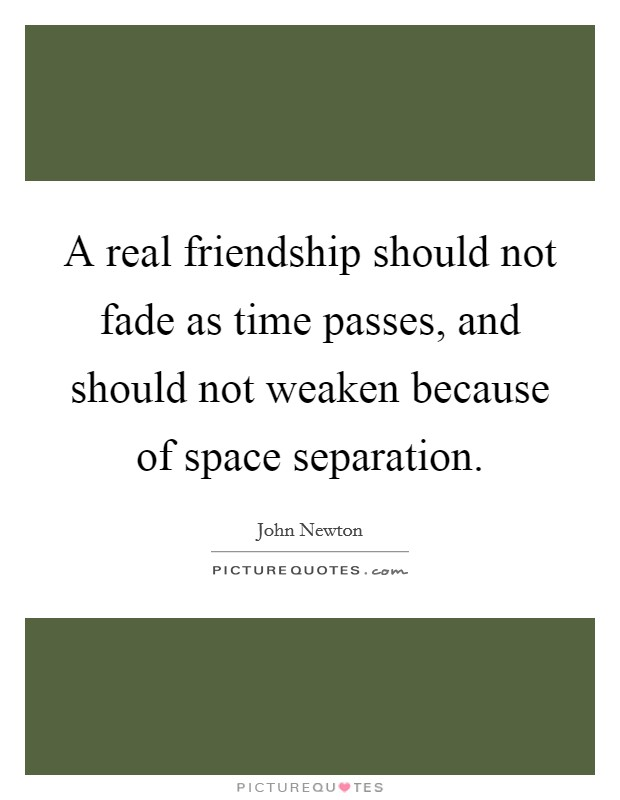 A real friendship should not fade as time passes, and should not weaken because of space separation Picture Quote #1