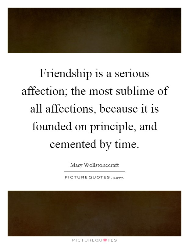 Friendship is a serious affection; the most sublime of all affections, because it is founded on principle, and cemented by time Picture Quote #1