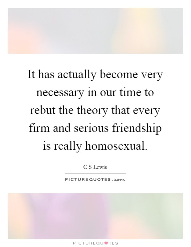 It has actually become very necessary in our time to rebut the theory that every firm and serious friendship is really homosexual Picture Quote #1