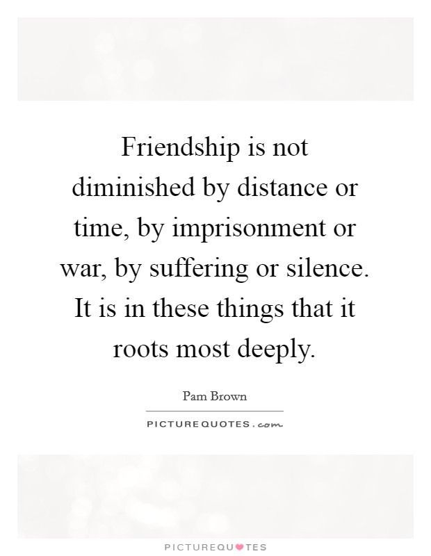 Friendship is not diminished by distance or time, by imprisonment or war, by suffering or silence. It is in these things that it roots most deeply Picture Quote #1