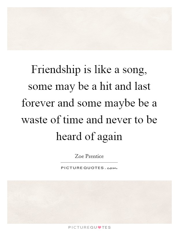 Friendship is like a song, some may be a hit and last forever and some maybe be a waste of time and never to be heard of again Picture Quote #1