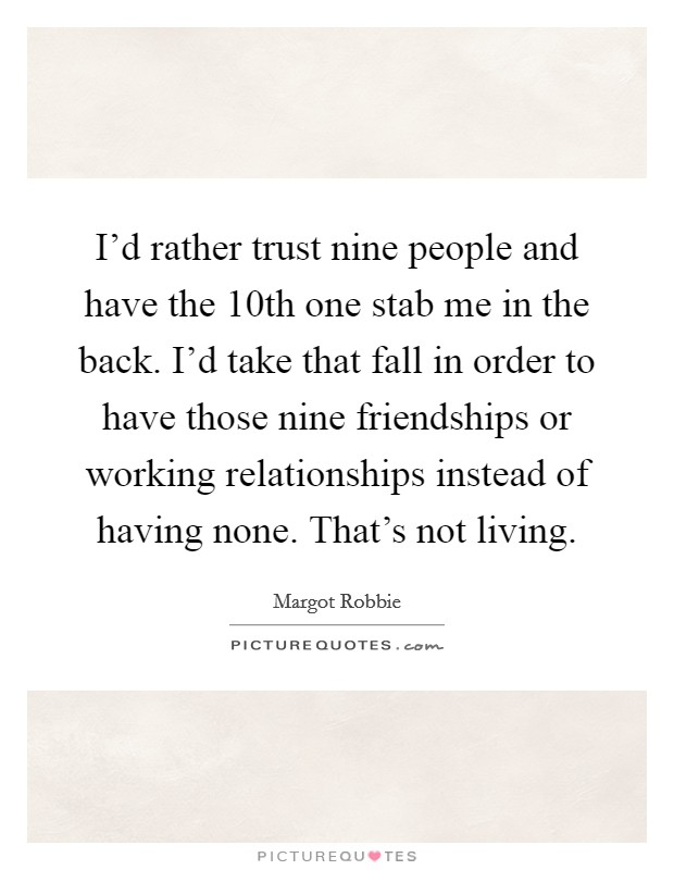 I'd rather trust nine people and have the 10th one stab me in the back. I'd take that fall in order to have those nine friendships or working relationships instead of having none. That's not living Picture Quote #1
