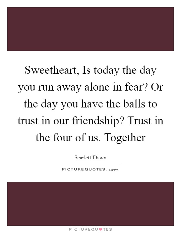 Sweetheart, Is today the day you run away alone in fear? Or the day you have the balls to trust in our friendship? Trust in the four of us. Together Picture Quote #1