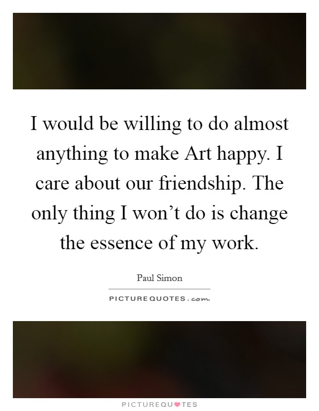 I would be willing to do almost anything to make Art happy. I care about our friendship. The only thing I won't do is change the essence of my work Picture Quote #1