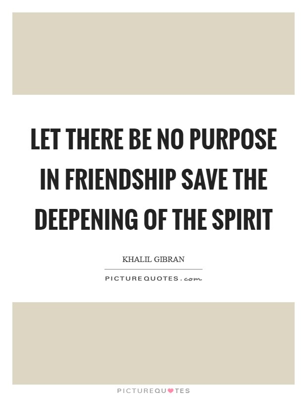 Let there be no purpose in friendship save the deepening of the spirit Picture Quote #1