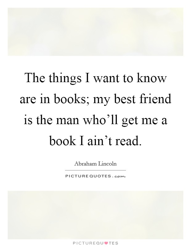 The things I want to know are in books; my best friend is the man who'll get me a book I ain't read Picture Quote #1