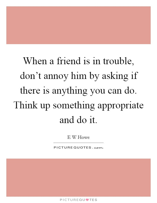When a friend is in trouble, don't annoy him by asking if there is anything you can do. Think up something appropriate and do it Picture Quote #1