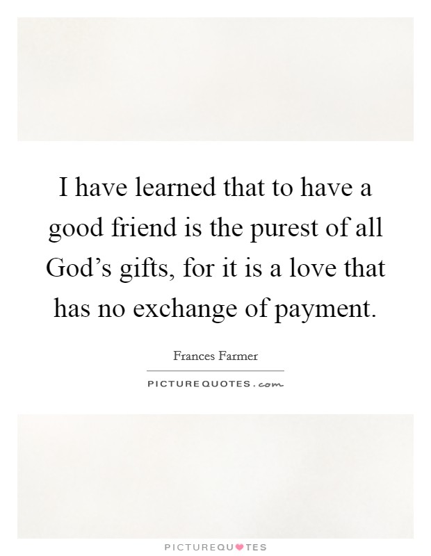 I have learned that to have a good friend is the purest of all God's gifts, for it is a love that has no exchange of payment Picture Quote #1