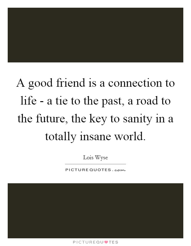 A good friend is a connection to life - a tie to the past, a road to the future, the key to sanity in a totally insane world Picture Quote #1