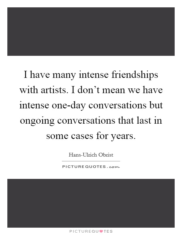 I have many intense friendships with artists. I don't mean we have intense one-day conversations but ongoing conversations that last in some cases for years Picture Quote #1