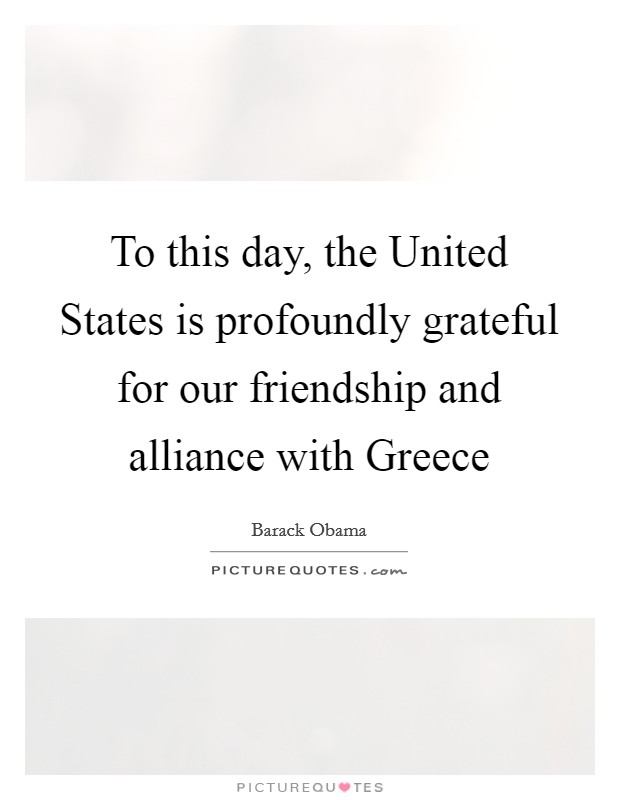 To this day, the United States is profoundly grateful for our friendship and alliance with Greece Picture Quote #1