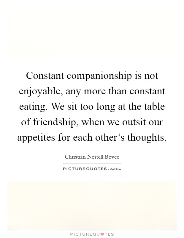 Constant companionship is not enjoyable, any more than constant eating. We sit too long at the table of friendship, when we outsit our appetites for each other's thoughts Picture Quote #1