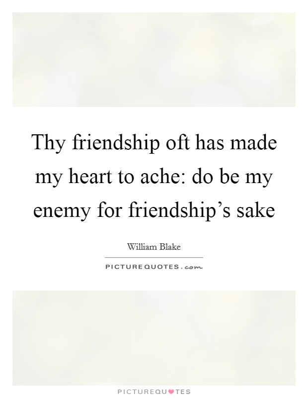 Thy friendship oft has made my heart to ache: do be my enemy for friendship's sake Picture Quote #1