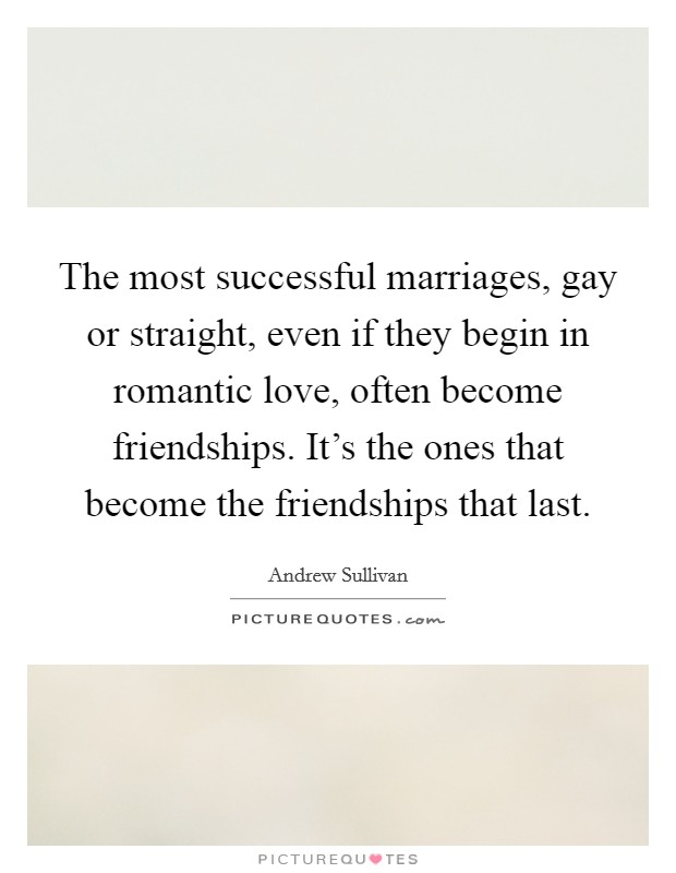 The most successful marriages, gay or straight, even if they begin in romantic love, often become friendships. It's the ones that become the friendships that last Picture Quote #1
