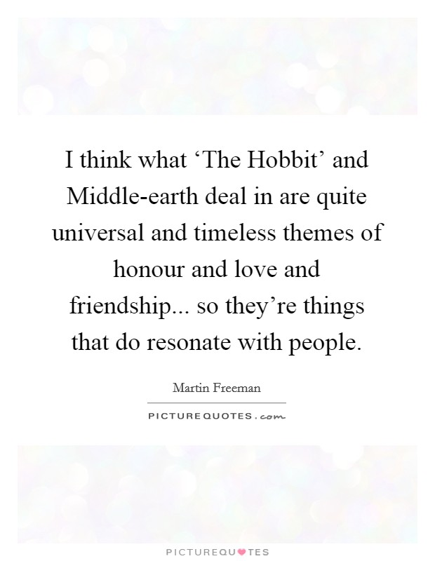 I think what 'The Hobbit' and Middle-earth deal in are quite universal and timeless themes of honour and love and friendship... so they're things that do resonate with people Picture Quote #1