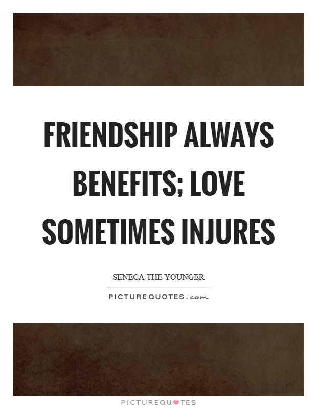 Friendship always benefits; love sometimes injures Picture Quote #1