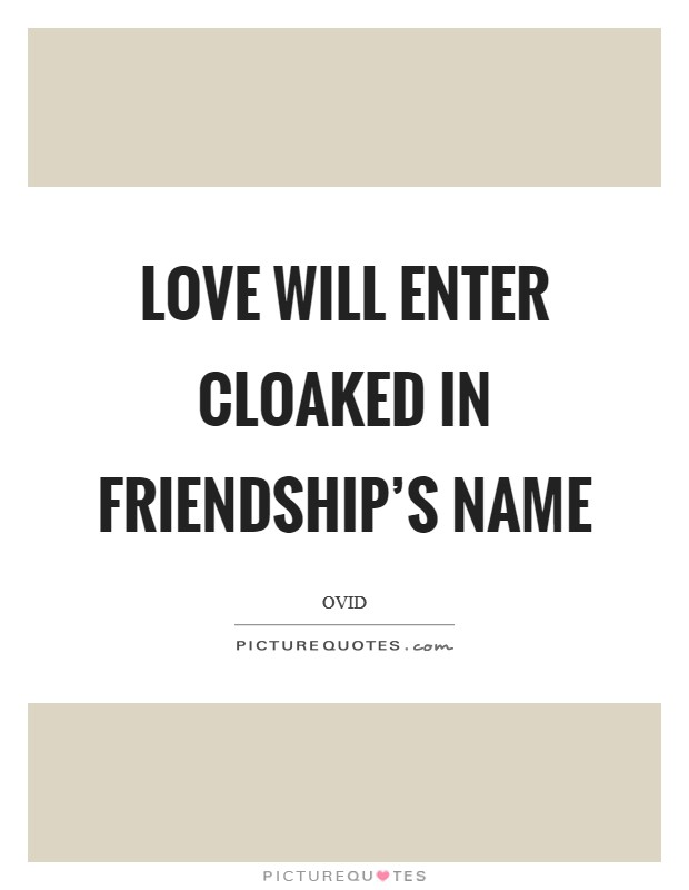 Love will enter cloaked in friendship's name Picture Quote #1