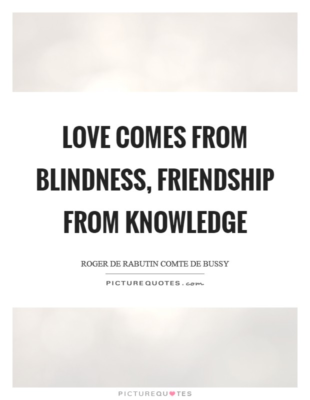 Love comes from blindness, friendship from knowledge Picture Quote #1