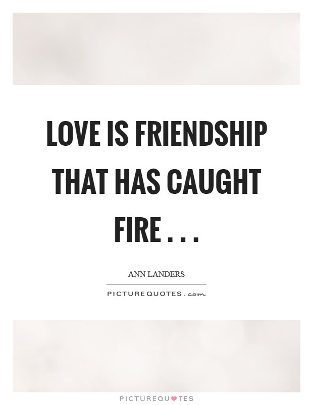 Love is friendship that has caught fire . .  Picture Quote #1