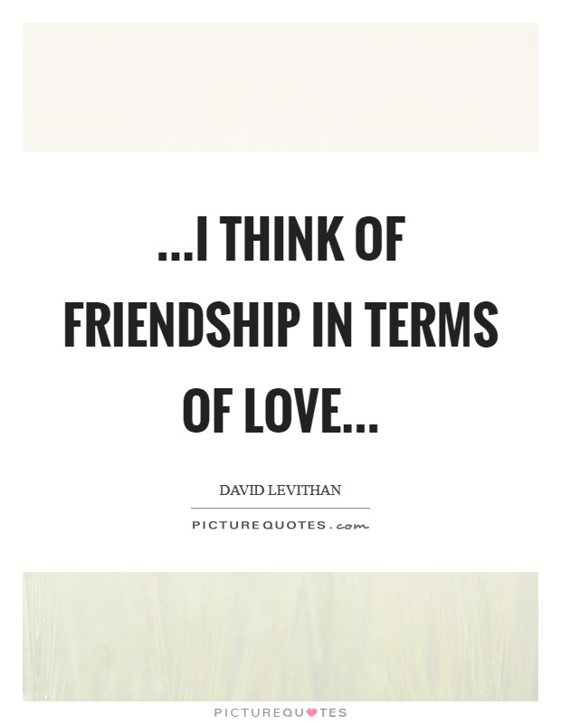 ...i think of friendship in terms of love... Picture Quote #1