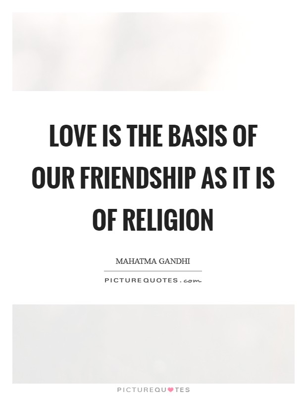 Love is the basis of our friendship as it is of religion Picture Quote #1