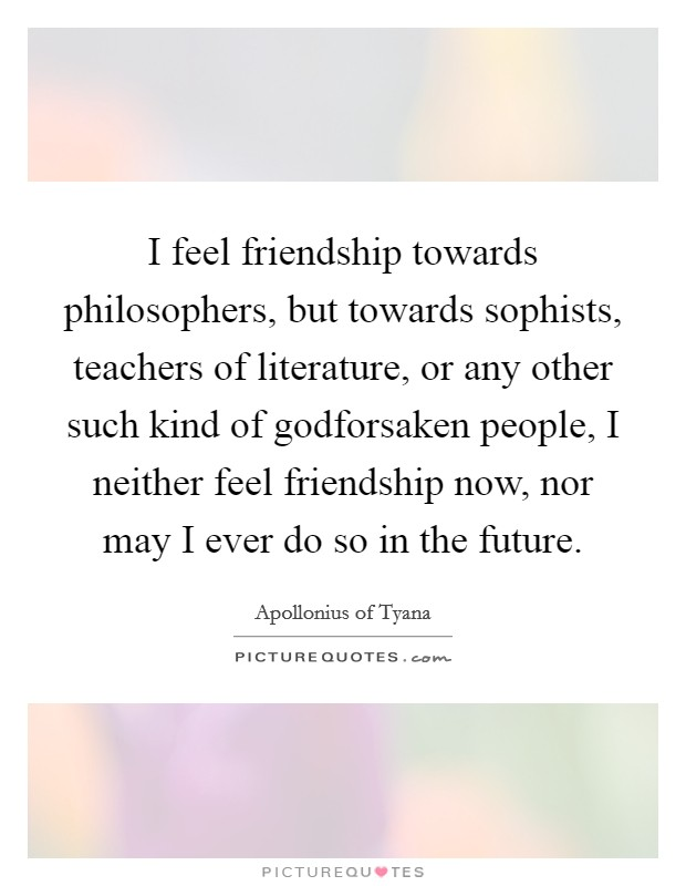 I feel friendship towards philosophers, but towards sophists, teachers of literature, or any other such kind of godforsaken people, I neither feel friendship now, nor may I ever do so in the future Picture Quote #1