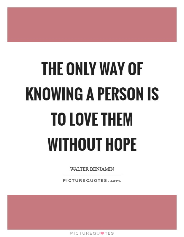 The only way of knowing a person is to love them without hope Picture Quote #1