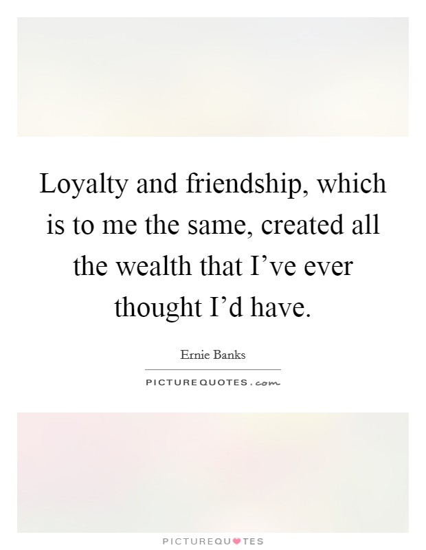 Loyalty and friendship, which is to me the same, created all the wealth that I've ever thought I'd have Picture Quote #1