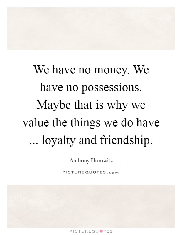 We have no money. We have no possessions. Maybe that is why we value the things we do have ... loyalty and friendship Picture Quote #1