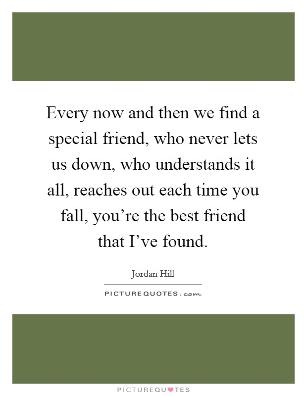 Every now and then we find a special friend, who never lets us down, who understands it all, reaches out each time you fall, you're the best friend that I've found Picture Quote #1