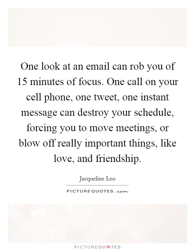 One look at an email can rob you of 15 minutes of focus. One call on your cell phone, one tweet, one instant message can destroy your schedule, forcing you to move meetings, or blow off really important things, like love, and friendship Picture Quote #1