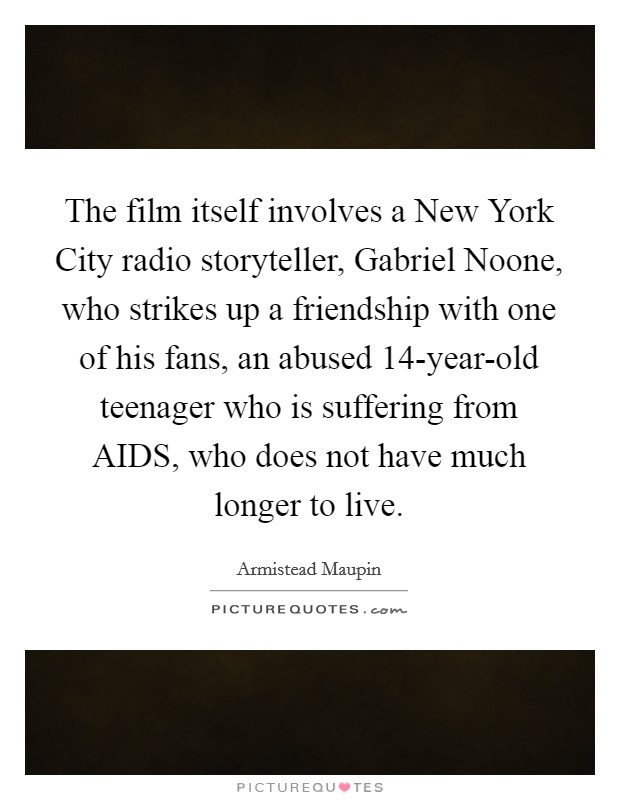 The film itself involves a New York City radio storyteller, Gabriel Noone, who strikes up a friendship with one of his fans, an abused 14-year-old teenager who is suffering from AIDS, who does not have much longer to live Picture Quote #1