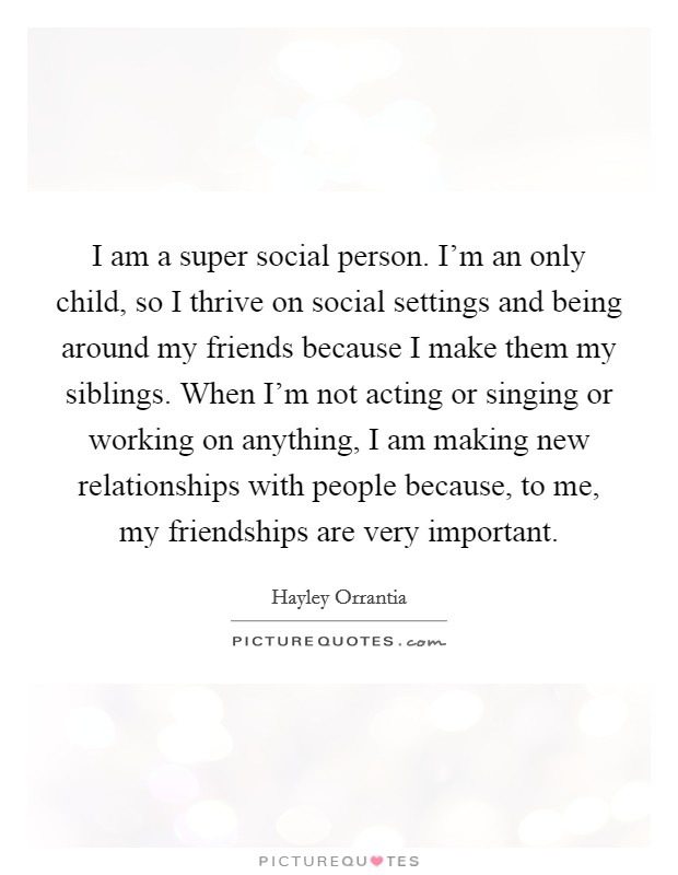 I am a super social person. I'm an only child, so I thrive on social settings and being around my friends because I make them my siblings. When I'm not acting or singing or working on anything, I am making new relationships with people because, to me, my friendships are very important Picture Quote #1