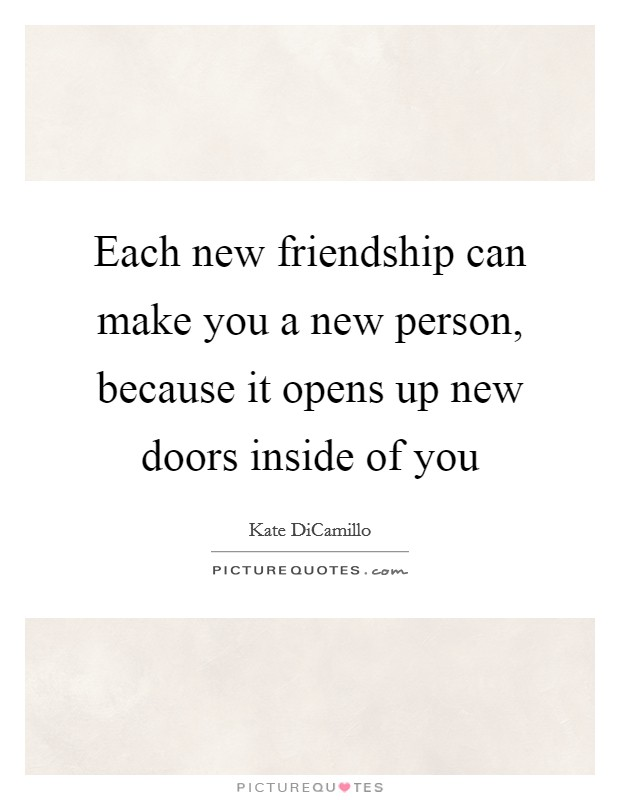 Each new friendship can make you a new person, because it opens up new doors inside of you Picture Quote #1