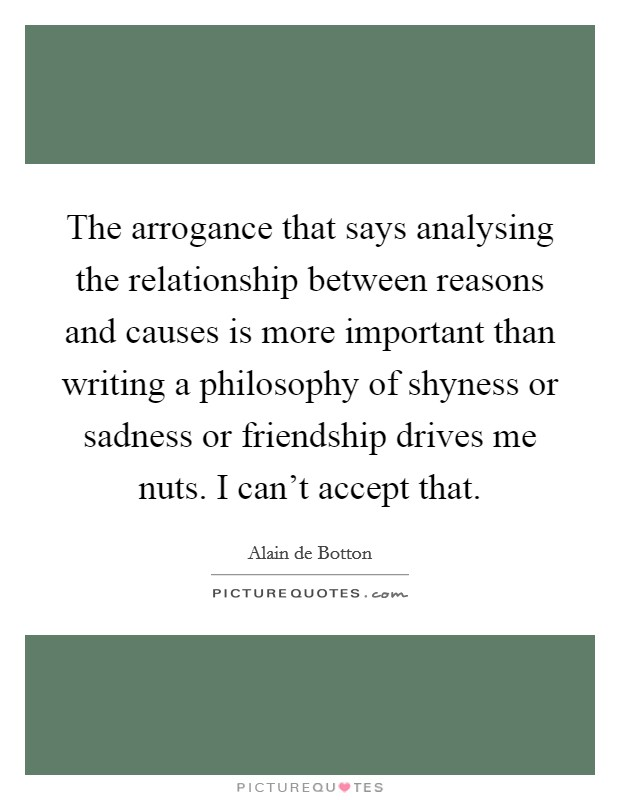 The arrogance that says analysing the relationship between reasons and causes is more important than writing a philosophy of shyness or sadness or friendship drives me nuts. I can't accept that Picture Quote #1